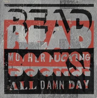 "READ MOTHER FUCKING BOOKS! ALL DAMN DAY [Original Artwork]. "" a. k. a. ""Read More"" etc ""THE READER"