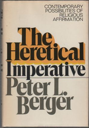 THE HERETICAL IMPERATIVE: Contemporary Possibilities if Religious Affirmation. Peter L. BERGER