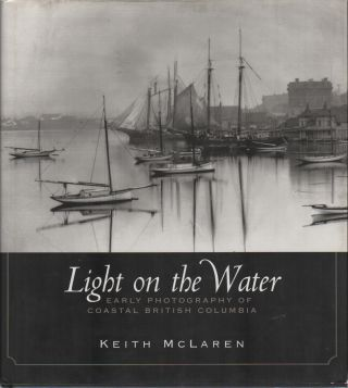 LIGHT ON THE WATER: Early Photography of Coastal British Columbia