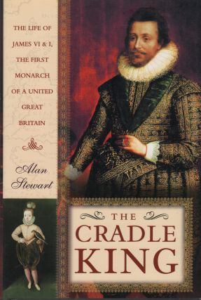 THE CRADLE KING: The Life of James VI & I, the First Monarch of a United Great Britain