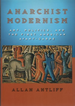ANARCHIST MODERNISM: Art, Politics, and the First American Avant-Garde. Allan ANTLIFF