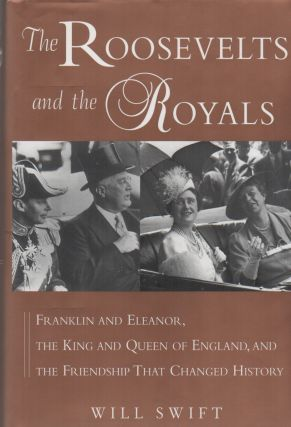 THE ROOSEVELTS AND THE ROYALS: Franklin and Eleanor, the King and Queen of England, and the...