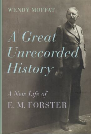 A GREAT UNRECORDED HISTORY: A New Life of E.M. Forster