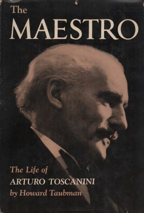 THE MAESTRO: The Life of Arturo Toscanini. Howard TAUBMAN
