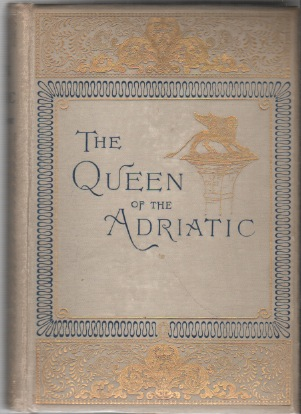THE QUEEN OF THE ADRIATIC Or Venice, Mediaeval and Modern