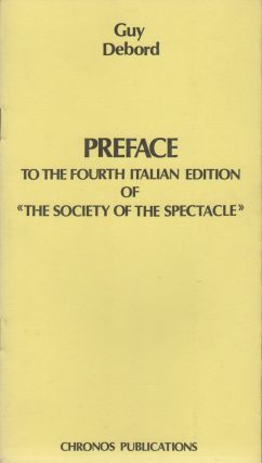 PREFACE TO THE FOURTH ITALIAN EDITION OF «THE SOCIETY OF THE SPECTACLE». Guy DEBORD