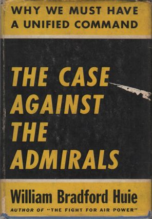 THE CASE AGAINST THE ADMIRALS: Why We Must Have a Unified Command. William Bradford HUIE