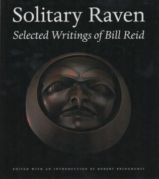 SOLITARY RAVEN: The Selected Writings of Bill Reid