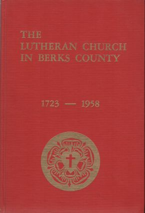 THE LUTHERAN CHURCH IN BERKS COUNTY: 1723-1958