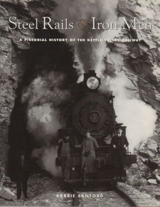 STEEL RAILS & IRON MEN: A Pictorial History of the Kettle Valley Railway. Barrie SANFORD