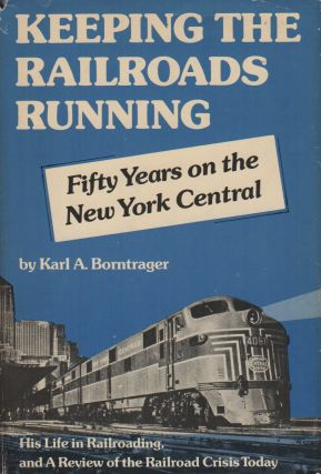 KEEPING THE RAILROADS RUNNING: Fifty Years on the New York Central: An Autobiography, and a...