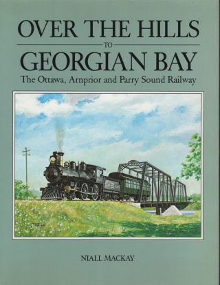 OVER THE HILLS TO GEORGIAN BAY: The Ottawa, Arnprior and Parry Sound Railway. Niall MACKAY