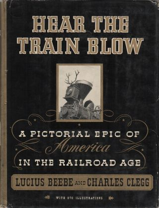 HEAR THE TRAIN BLOW: A Pictorial Epic of America in the Railroad Age