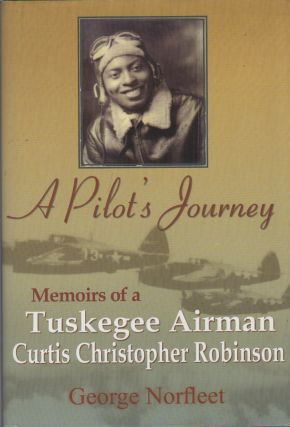 A PILOT'S JOURNEY: Memoirs of a Tuskegee Airman: Curtis Christopher Robinson. George NORFLEET
