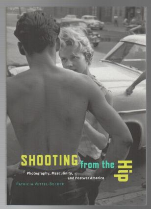 SHOOTING FROM THE HIP: Photography, Masculinity, and Postwar America. Patricia VETTEL-BECKER