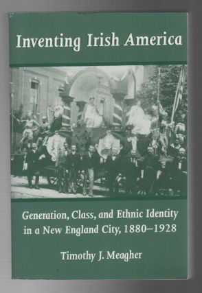INVENTING IRISH AMERICA: Generation, Class, and Ethnic Identity in a New England City, 1880-1928