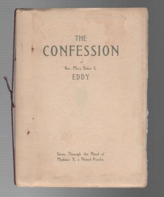 THE CONFESSION OF REV. MARY BAKER G. EDDY: Given Through the Hand of Madame X, a Noted Psychic